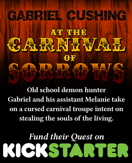 Gabriel Cushing At The Carnival of Sorrows - Old school demon hunter Gabriel and his assistant Melanie take on a cursed carnival troupe intent on stealing the souls of the living. Fund their quest on Kickstarter!